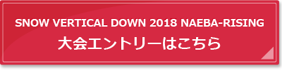 SNOW VERTICAL DOWN 2017 NAEBA-RISING大会エントリーはこちら